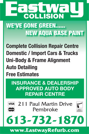 Eastway Collision (613-732-1870) - Display Ad - 613-732-1870 Auto Detailing NEW AQUA BASE PAINT Free Estimates INSURANCE & DEALERSHIP Complete Collision Repair Centre Pembroke Domestic / Import Cars & Trucks APPROVED AUTO BODY 211 Paul Martin Drive www.EastwayRefurb.com Uni-Body & Frame Alignment REPAIR CENTRE WE VE GONE GREEN...... COLLISION