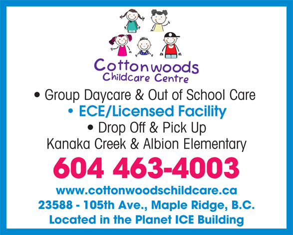 Cottonwoods Child Care Centre (604-463-4003) - Annonce illustrée======= - Group Daycare & Out of School Care ECE/Licensed Facility Drop Off & Pick Up Kanaka Creek & Albion Elementary 604 463-4003 www.cottonwoodschildcare.ca 23588 - 105th Ave., Maple Ridge, B.C. Located in the Planet ICE Building Group Daycare & Out of School Care ECE/Licensed Facility Drop Off & Pick Up Kanaka Creek & Albion Elementary 604 463-4003 www.cottonwoodschildcare.ca 23588 - 105th Ave., Maple Ridge, B.C. Located in the Planet ICE Building