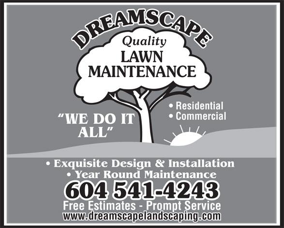 Dreamscape Landscaping Ltd (604-541-4243) - Annonce illustrée======= - Quality LAWN MAINTENANCE Residential Commercial WE DO IT ALL Exquisite Design & Installation Year Round Maintenance 604541-4243 Free Estimates - Prompt Service www.dreamscapelandscaping.com  Quality LAWN MAINTENANCE Residential Commercial WE DO IT ALL Exquisite Design & Installation Year Round Maintenance 604541-4243 Free Estimates - Prompt Service www.dreamscapelandscaping.com