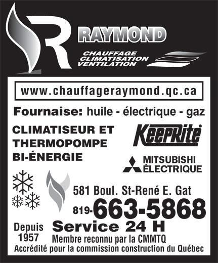 Raymond Heating Oil (819-663-5868) - Display Ad - huile - électrique - gaz CLIMATISEUR ET THERMOPOMPE BI-ÉNERGIE 581 Boul. St-René E. Gat 819- www.chauffageraymond.qc.ca 663-5868 Depuis Service 24 H 1957 Membre reconnu par la CMMTQ Accrédité pour la commission construction du Québec Fournaise: