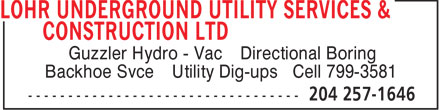 Lohr Underground Utility Services & Construction Ltd (204-257-1646) - Annonce illustrée======= - Guzzler Hydro - Vac / Directional Boring Backhoe Svce / Utility Dig-ups • Cell 799-3581 Guzzler Hydro - Vac / Directional Boring Backhoe Svce / Utility Dig-ups • Cell 799-3581 Backhoe Svce / Utility Dig-ups • Cell 799-3581 Guzzler Hydro - Vac / Directional Boring Backhoe Svce / Utility Dig-ups • Cell 799-3581 Guzzler Hydro - Vac / Directional Boring