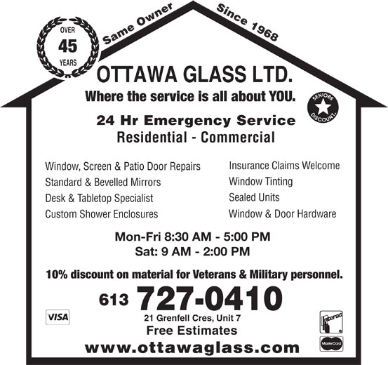 Ottawa Glass Ltd (613-727-0410) - Display Ad - Since 1968 Same Owner 45 Where the service is all about YOU. 24 Hr Emergency Service Residential - Commercial Insurance Claims Welcome Window, Screen & Patio Door Repairs Window Tinting Standard & Bevelled Mirrors Sealed Units Desk & Tabletop Specialist Window & Door Hardware Custom Shower Enclosures Mon-Fri 8:30 AM - 5:00 PM Sat: 9 AM - 2:00 PM 10% discount on material for Veterans & Military personnel. 613 727-0410 21 Grenfell Cres, Unit 7 Free Estimates www.ottawaglass.com