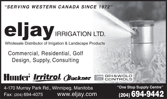 Eljay Irrigation Ltd (204-694-9442) - Annonce illustrée======= - SERVING WESTERN CANADA SINCE 1972 IRRIGATION LTD. Wholesale Distributor of Irrigation & Landscape Products Commercial, Residential, Gol f Design, Supply, Consulting One Stop Supply Centre 4-170 Murray Park Rd., Winnipeg, Manitoba www.eljay.comFax: (204) 694-4075 (204) 694-9442