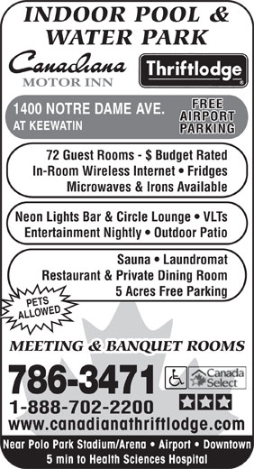 Canadiana Thriftlodge Motor Inn (204-786-3471) - Annonce illustrée======= - INDOOR POOL & WATER PARK MOTOR INN FREE 1400 NOTRE DAME AVE. AIRPORT AT KEEWATIN PARKING 72 Guest Rooms - $ Budget Rated In-Room Wireless Internet   Fridges Microwaves & Irons Available Neon Lights Bar & Circle Lounge   VLTs Entertainment Nightly   Outdoor Patio Sauna   Laundromat Restaurant & Private Dining Room 5 Acres Free Parking PETS ED ALLOW MEETING & BANQUET ROOMS 786-3471 1-888-702-2200 www.canadianathriftlodge.com Near Polo Park Stadium/Arena   Airport   Downtown 5 min to Health Sciences Hospital