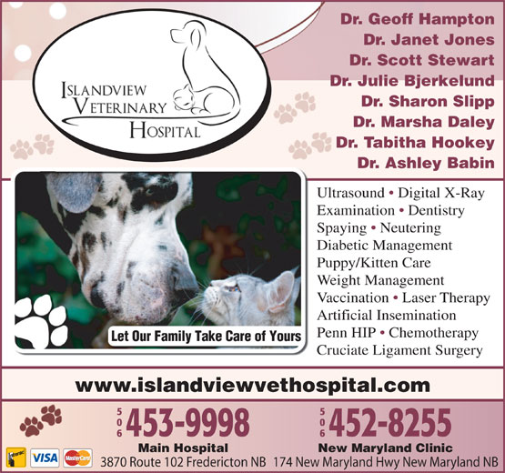 Islandview Veterinary Hospital (506-453-9998) - Display Ad - Penn HIP   Chemotherapy Let Our Family Take Care of Yours Cruciate Ligament Surgery www.islandviewvethospital.com New Maryland ClinicMain Hospital 174 New Maryland Hwy New Maryland NB3870 Route 102 Fredericton NB Dr. Geoff Hampton Dr. Janet Jones Dr. Scott Stewart Dr. Julie Bjerkelund Dr. Sharon Slipp Dr. Marsha Daley Dr. Tabitha Hookey Dr. Ashley Babin Ultrasound   Digital X-Ray Examination   Dentistry Spaying   Neutering Diabetic Management Puppy/Kitten Care Weight Management Vaccination   Laser Therapy Artificial Insemination
