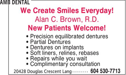 AMB Dental (604-530-7713) - Display Ad - We Create Smiles Everyday! Alan C. Brown, R.D. New Patients Welcome! ¿ Precision equilibrated dentures ¿ Partial Dentures ¿ Dentures on implants ¿ Soft liners, relines, rebases ¿ Repairs while you wait ¿ Complimentary consultation We Create Smiles Everyday! Alan C. Brown, R.D. New Patients Welcome! ¿ Precision equilibrated dentures ¿ Partial Dentures ¿ Dentures on implants ¿ Soft liners, relines, rebases ¿ Repairs while you wait ¿ Complimentary consultation