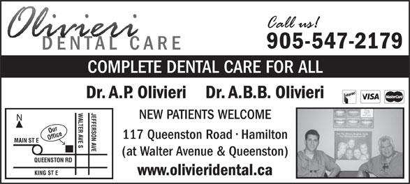 Olivieri A P Dr (905-547-2179) - Annonce illustrée======= - 905-547-2179 COMPLETE DENTAL CARE FOR ALL Dr. A.P. Olivieri    Dr. A.B.B. Olivieri JEFFERSON AVE NEW PATIENTS WELCOME Our 117 Queenston Road   Hamilton Office KING ST EWALTER AVE S MAIN ST E (at Walter Avenue & Queenston) QUEENSTON RD www.olivieridental.ca 905-547-2179 COMPLETE DENTAL CARE FOR ALL Dr. A.P. Olivieri    Dr. A.B.B. Olivieri JEFFERSON AVE NEW PATIENTS WELCOME Our 117 Queenston Road   Hamilton Office KING ST EWALTER AVE S MAIN ST E (at Walter Avenue & Queenston) QUEENSTON RD www.olivieridental.ca
