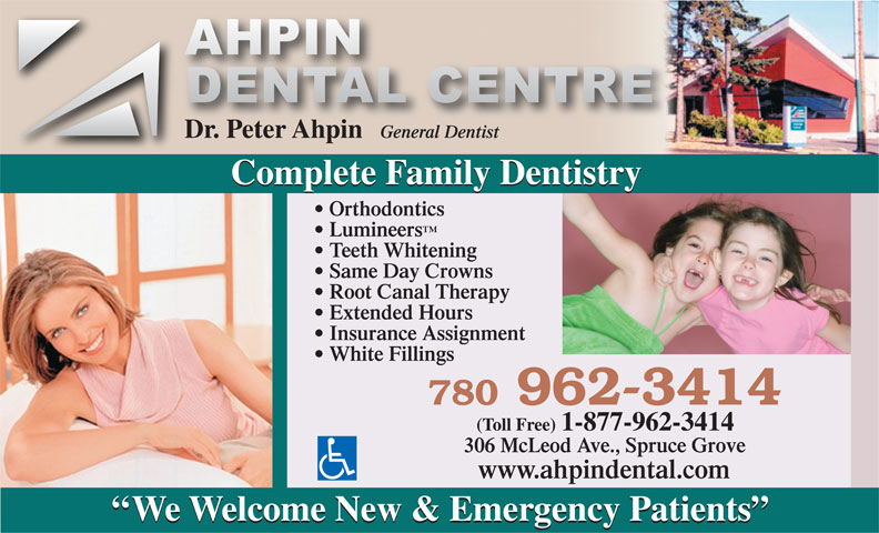 Ahpin Dental Centre (780-962-3414) - Annonce illustrée======= - Dr. Peter Ahpin General Dentist Complete Family Dentistry Orthodontics Lumineers Teeth Whitening Same Day Crowns Root Canal Therapy Extended Hours Insurance Assignment White Fillings 780 962-3414 (Toll Free) 1-877-962-3414 306 McLeod Ave., Spruce Grove www.ahpindental.com ``We Welcome New & Emergency Patients