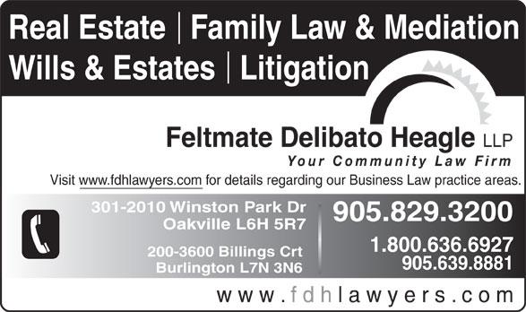 Feltmate Delibato Heagle (905-829-3200) - Annonce illustrée======= - Real Estate   Family Law & Mediation Wills & Estates   Litigation Feltmate Delibato Heagle LLP Your Community Law Firm Visit www.fdhlawyers.com for details regarding our Business Law practice areas. 301-2010 Winston Park Dr 905.829.3200 Oakville L6H 5R7 1.800.636.6927 200-3600 Billings Crt 905.639.8881 Burlington L7N 3N6 w w w . f d h l a w y e r s . c o m