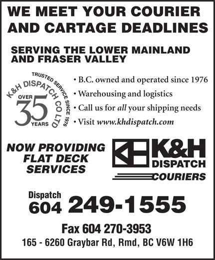 K&H Dispatch Couriers (604-249-1555) - Annonce illustrée======= - www.khdispatch.com NOW PROVIDING FLAT DECK SERVICES Dispatch 249-1555 604 Fax 604 270-3953 165 - 6260 Graybar Rd, Rmd, BC V6W 1H6 WE MEET YOUR COURIER AND CARTAGE DEADLINES SERVING THE LOWER MAINLAND AND FRASER VALLEY B.C. owned and operated since 1976 Warehousing and logistics Call us for all your shipping needs Visit www.khdispatch.com NOW PROVIDING FLAT DECK SERVICES Dispatch 249-1555 604 Fax 604 270-3953 165 - 6260 Graybar Rd, Rmd, BC V6W 1H6 WE MEET YOUR COURIER AND CARTAGE DEADLINES SERVING THE LOWER MAINLAND AND FRASER VALLEY B.C. owned and operated since 1976 Warehousing and logistics Call us for all your shipping needs Visit
