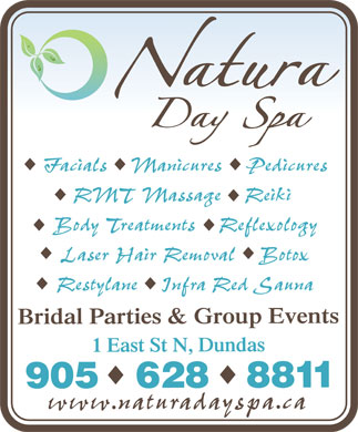 Natura Day Spa (905-628-8811) - Annonce illustrée======= - Natura Day Spa Facials  Manicures  Pedicures RMT Massage Reiki Body Treatments  Reflexology Laser Hair Removal  Botox Restylane  Infra Red Sauna Bridal Parties & Group Events 1 East St N, Dundas 905 628 8811 www.naturaspa.ca