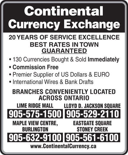 Continental Currency Exchange (905-529-2110) - Display Ad - 20 YEARS OF SERVICE EXCELLENCE BEST RATES IN TOWN GUARANTEED 130 Currencies Bought & Sold Immediately Commission Free Premier Supplier of US Dollars & EURO International Wires & Bank Drafts BRANCHES CONVENIENTLY LOCATED ACROSS ONTARIO LIME RIDGE MALL LLOYD D. JACKSON SQUARE 905-575-1500905-529-2110 MAPLE VIEW CENTRE, EASTGATE SQUARE BURLINGTON STONEY CREEK 905-632-9100905-561-6100 www.ContinentalCurrency.ca
