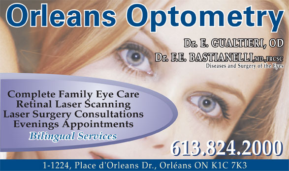 Orleans Optometry (613-824-2000) - Display Ad - Orleans Optometry Dr. E. GUALTIERI, OD Dr. F.E. BASTIANELLI ,MD.,FRCSC Diseases and Surgery of the Eyes Complete Family Eye Care Retinal Laser Scanning Laser Surgery Consultations Evenings Appointments Bilingual Services 613.824.2000 1-1224, Place d'Orleans Dr., Orléans ON K1C 7K3  Orleans Optometry Dr. E. GUALTIERI, OD Dr. F.E. BASTIANELLI ,MD.,FRCSC Diseases and Surgery of the Eyes Complete Family Eye Care Retinal Laser Scanning Laser Surgery Consultations Evenings Appointments Bilingual Services 613.824.2000 1-1224, Place d'Orleans Dr., Orléans ON K1C 7K3