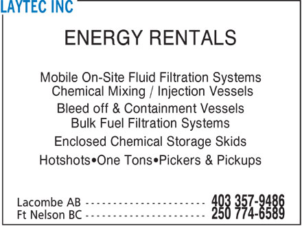 Laytec Inc (403-357-9486) - Display Ad - ENERGY RENTALS Mobile On-Site Fluid Filtration Systems Chemical Mixing / Injection Vessels Bleed off & Containment Vessels Bulk Fuel Filtration Systems Enclosed Chemical Storage Skids Hotshots¿One Tons¿Pickers & Pickups
