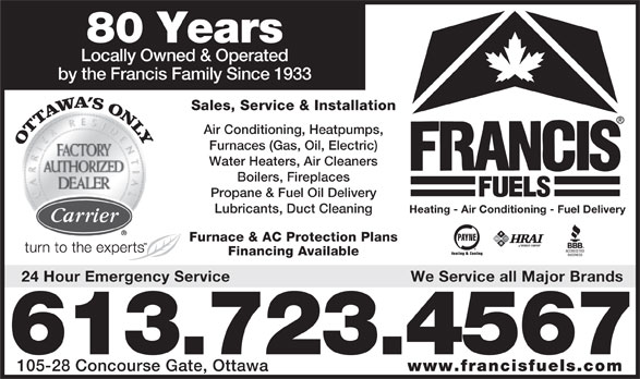 Francis Fuels (613-723-4567) - Annonce illustrée======= - 80 Years Locally Owned & Operated by the Francis Family Since 1933 Sales, Service & Installation Air Conditioning, Heatpumps, Furnaces (Gas, Oil, Electric) Water Heaters, Air Cleaners Boilers, Fireplaces Propane & Fuel Oil Delivery Lubricants, Duct Cleaning Heating - Air Conditioning - Fuel Delivery Furnace & AC Protection Plans Financing Available 24 Hour Emergency Service We Service all Major Brands 613.723.4567 105-28 Concourse Gate, Ottawa www.francisfuels.com