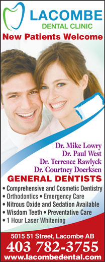 Lacombe Dental Clinic (403-782-3755) - Annonce illustrée======= - New Patients Welcome Dr. Mike Lowry Dr. Paul West Dr. Terrence Rawlyck Dr. Courtney Doerksen GENERAL DENTISTS Comprehensive and Cosmetic Dentistry Orthodontics   Emergency Care Nitrous Oxide and Sedation Available Wisdom Teeth   Preventative Care 1 Hour Laser Whitening 5015 51 Street, Lacombe AB 403 782-3755 www.lacombedental.com