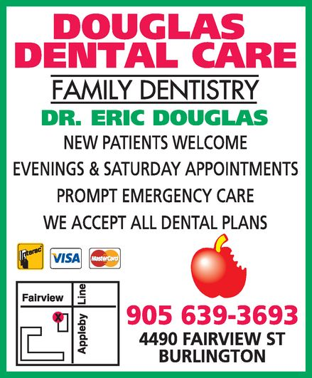 Dr Eric Douglas (905-639-3693) - Display Ad - douglas dental care family dentistry dr. eric douglas new patients welcome evenings & saturday appointments prompt emergency care we accept all dental plans interac visa mastercard 905 639-3693 4490 fairview st  burlington douglas dental care family dentistry dr. eric douglas new patients welcome evenings & saturday appointments prompt emergency care we accept all dental plans interac visa mastercard 905 639-3693 4490 fairview st  burlington