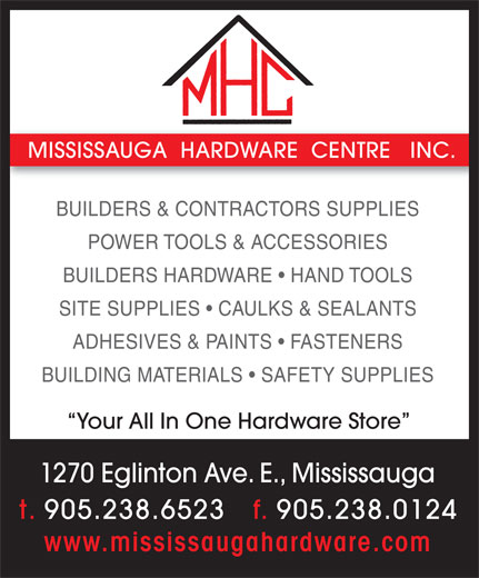 Mississauga Hardware Centre Inc (905-238-6523) - Annonce illustrée======= - MISSISSAUGA  HARDWARE  CENTRE   INC. BUILDERS & CONTRACTORS SUPPLIES POWER TOOLS & ACCESSORIES BUILDERS HARDWARE   HAND TOOLS SITE SUPPLIES   CAULKS & SEALANTS ADHESIVES & PAINTS   FASTENERS BUILDING MATERIALS   SAFETY SUPPLIES Your All In One Hardware Store 1270 Eglinton Ave. E., Mississauga t. 905.238.6523   f. 905.238.0124 www.mississaugahardware.com
