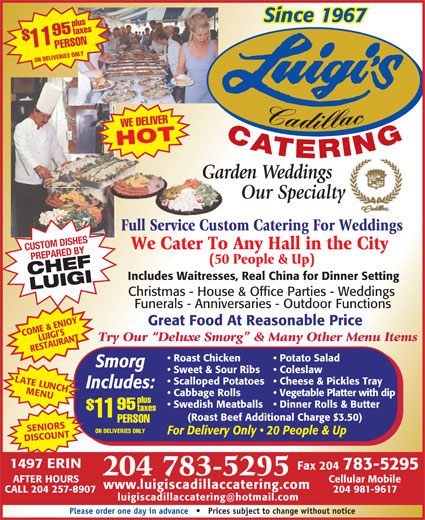 Luigi's Cadillac Catering Service (204-783-5295) - Annonce illustrée======= - Since 1967 plustaxes PERSON11$95 ON DELIVERIES ONLY Cadillac WE DELIVER CATERING Since 1967 plustaxes PERSON11$95 ON DELIVERIES ONLY Cadillac WE DELIVER CATERING HOT Garden WeddingsGar Our Specialty Full Service Custom Catering For WeddingsFull Service Custo We Cater To Any Hall in the City CUSTOM DISHES PREPARED BY (50 People & Up) CHEFLUIGI Includes Waitresses, Real China for Dinner Setting Christmas - House & Office Parties - Weddings Funerals - Anniversaries - Outdoor Functions Great Food At Reasonable Price COME & ENJOY LUIGI S Try Our  Deluxe Smorg  & Many Other Menu Items RESTAURANT Potato Salad  Roast Chicken Smorg Coleslaw  Sweet & Sour Ribs LATE LUNCH Cheese & Pickles Tray  Scalloped Potatoes Includes: MENU Vegetable Platter with dip  Cabbage Rolls plus Dinner Rolls & Butter  Swedish Meatballs 95 taxes 11 (Roast Beef Additional Charge $3.50) PERSON SENIORSSCOUNTAFTER HOURS ON DELIVERIES ONLY For Delivery Only   20 People & Up DI 1497 ERIN Fax 204 783-5295 204 783-5295 Cellular Mobile www.luigiscadillaccatering.com CALL 204 257-8907 204 981-9617 Please order one day in advance       Prices subject to change without notice Smorg Coleslaw  Sweet & Sour Ribs LATE LUNCH Cheese & Pickles Tray  Scalloped Potatoes Includes: MENU Vegetable Platter with dip  Cabbage Rolls plus Dinner Rolls & Butter  Swedish Meatballs Potato Salad  Roast Chicken 95 taxes 11 (Roast Beef Additional Charge $3.50) PERSON SENIORSSCOUNTAFTER HOURS ON DELIVERIES ONLY For Delivery Only   20 People & Up DI 1497 ERIN Fax 204 783-5295 204 783-5295 Cellular Mobile www.luigiscadillaccatering.com CALL 204 257-8907 204 981-9617 Please order one day in advance       Prices subject to change without notice HOT Garden WeddingsGar Our Specialty Full Service Custom Catering For WeddingsFull Service Custo We Cater To Any Hall in the City CUSTOM DISHES (50 People & Up) CHEFLUIGI Includes Waitresses, Real China for Dinner Setting PREPARED BY Christmas - House & Office Parties - Weddings Funerals - Anniversaries - Outdoor Functions Great Food At Reasonable Price COME & ENJOY LUIGI S Try Our  Deluxe Smorg  & Many Other Menu Items RESTAURANT