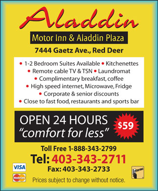 Aladdin Motor Inn (403-343-2711) - Display Ad - Aladdin Motor Inn & Aladdin Plaza  7444 Gaetz Ave., Red Deer 1-2 Bedroom Suites Available  Kitchenettes Remote cable TV & TSN  Laundromat Complimentary breakfast, coffee High speed internet, Microwave, Fridge Corporate & senior discounts Close to fast food, restaurants and sports bar OPEN 24 HOURS comfort for less $59 Toll Free 1-888-343-2799 Tel: 403-343-2711 Fax: 403-343-2733 Prices subject to change without notice. VISA MasterCard Interac