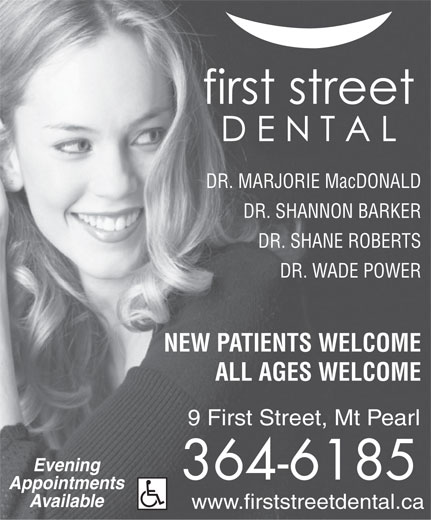 First Street Dental (709-364-6185) - Display Ad - Available www.firststreetdental.ca DR. MARJORIE MacDONALD DR. SHANNON BARKER DR. SHANE ROBERTS DR. WADE POWER NEW PATIENTS WELCOME Evening 364-6185 ALL AGES WELCOME 9 First Street, Mt Pearl Appointments