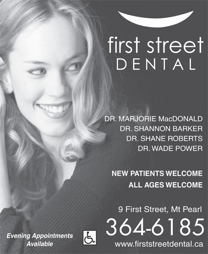 First Street Dental (709-364-6185) - Annonce illustrée======= - DR. SHANE ROBERTS ALL AGES WELCOME DR. MARJORIE MacDONALD DR. SHANNON BARKER DR. WADE POWER NEW PATIENTS WELCOME www.firststreetdental.ca 9 First Street, Mt Pearl 364-6185 Evening Appointments Available