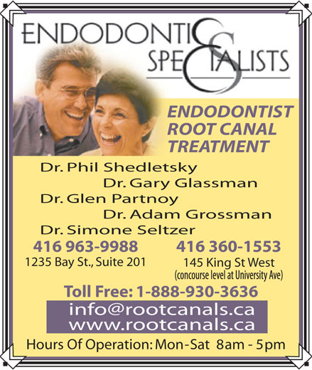 Endodontic Specialists (416-963-9988) - Display Ad - ENDODONTIST ROOT CANAL TREATMENT Dr. Phil Shedletsky Dr. Gary Glassman Dr. Glen Partnoy Dr. Adam Grossman Dr. Simone Seltzer 416 963-9988 416 360-1553 1235 Bay St., Suite 201 145 King St West Toll Free: 1-888-930-3636 www.rootcanals.ca Hours Of Operation: Mon - Sat  8 am - 5 pm ENDODONTIST ROOT CANAL TREATMENT Dr. Phil Shedletsky Dr. Gary Glassman Dr. Glen Partnoy Dr. Adam Grossman Dr. Simone Seltzer 416 963-9988 416 360-1553 1235 Bay St., Suite 201 145 King St West Toll Free: 1-888-930-3636 www.rootcanals.ca Hours Of Operation: Mon - Sat  8 am - 5 pm