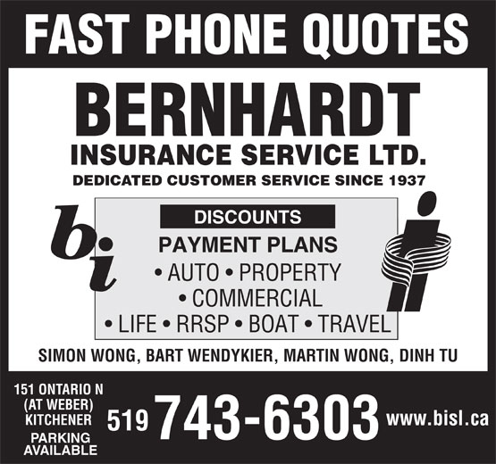 Bernhardt Insurance Service Ltd (519-743-6303) - Annonce illustrée======= - FAST PHONE QUOTES BERNHARDT INSURANCE SERVICE LTD. DEDICATED CUSTOMER SERVICE SINCE 1937 DISCOUNTS PAYMENT PLANS AUTO   PROPERTY COMMERCIAL LIFE   RRSP   BOAT   TRAVEL SIMON WONG, BART WENDYKIER, MARTIN WONG, DINH TU 151 ONTARIO N (AT WEBER) KITCHENER www.bisl.ca 519 743-6303 PARKING AVAILABLE