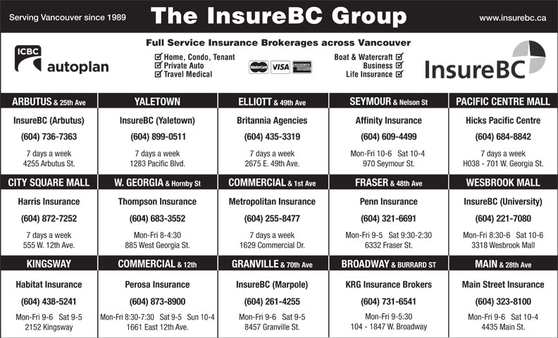 KRG Insurance (western) Inc (604-731-6541) - Display Ad - (604) 323-8100 Mon-Fri 9-5:30 Mon-Fri 9-6   Sat 10-4 Mon-Fri 9-6   Sat 9-5 Mon-Fri 8:30-7:30   Sat 9-5   Sun 10-4 Mon-Fri 9-6   Sat 9-5 104 - 1847 W. Broadway 4435 Main St. 8457 Granville St. 1661 East 12th Ave. 2152 Kingsway Serving Vancouver since 1989 www.insurebc.ca The InsureBC Group Full Service Insurance Brokerages across Vancouver Home, Condo, Tenant Boat & Watercraft Private Auto Business Travel Medical Life Insurance SEYMOUR & Nelson St PACIFIC CENTRE MALL YALETOWN ARBUTUS & 25th Ave ELLIOTT & 49th Ave InsureBC (Arbutus) InsureBC (Yaletown) Hicks Pacific CentreBritannia Agencies Affinity Insurance (604) 736-7363 (604) 899-0511 (604) 435-3319 (604) 609-4499 (604) 684-8842 7 days a week7 days a week 7 days a week Mon-Fri 10-6   Sat 10-4 H038 - 701 W. Georgia St.4255 Arbutus St. 1283 Pacific Blvd. 2675 E. 49th Ave. 970 Seymour St. FRASER & 48th Ave COMMERCIAL & 1st Ave W. GEORGIA & Hornby StCITY SQUARE MALL WESBROOK MALL Harris Insurance Thompson Insurance Penn Insurance InsureBC (University)Metropolitan Insurance (604) 321-6691(604) 872-7252 (604) 255-8477 (604) 221-7080(604) 683-3552 Mon-Fri 9-5   Sat 9:30-2:307 days a week 7 days a weekMon-Fri 8-4:30 Mon-Fri 8:30-6   Sat 10-6 6332 Fraser St.555 W. 12th Ave. 1629 Commercial Dr.885 West Georgia St. 3318 Wesbrook Mall COMMERCIAL & 12th KINGSWAY GRANVILLE & 70th Ave BROADWAY & BURRARD ST MAIN & 28th Ave Main Street InsuranceHabitat Insurance InsureBC (Marpole)Perosa Insurance KRG Insurance Brokers (604) 873-8900(604) 438-5241 (604) 261-4255 (604) 731-6541 Serving Vancouver since 1989 2675 E. 49th Ave. 970 Seymour St. FRASER & 48th Ave COMMERCIAL & 1st Ave W. GEORGIA & Hornby StCITY SQUARE MALL WESBROOK MALL Harris Insurance Thompson Insurance Penn Insurance InsureBC (University)Metropolitan Insurance (604) 321-6691(604) 872-7252 (604) 255-8477 (604) 221-7080(604) 683-3552 Mon-Fri 9-5   Sat 9:30-2:307 days a week 7 days a weekMon-Fri 8-4:30 Mon-Fri 8:30-6   Sat 10-6 6332 Fraser St.555 W. 12th Ave. 1629 Commercial Dr.885 West Georgia St. 3318 Wesbrook Mall COMMERCIAL & 12th KINGSWAY GRANVILLE & 70th Ave BROADWAY & BURRARD ST The InsureBC Group Full Service Insurance Brokerages across Vancouver Home, Condo, Tenant Boat & Watercraft Private Auto Business Travel Medical Life Insurance SEYMOUR & Nelson St PACIFIC CENTRE MALL YALETOWN ARBUTUS & 25th Ave ELLIOTT & 49th Ave InsureBC (Arbutus) InsureBC (Yaletown) Hicks Pacific CentreBritannia Agencies Affinity Insurance www.insurebc.ca (604) 736-7363 (604) 899-0511 (604) 435-3319 (604) 609-4499 (604) 684-8842 7 days a week7 days a week 7 days a week Mon-Fri 10-6   Sat 10-4 H038 - 701 W. Georgia St.4255 Arbutus St. 1283 Pacific Blvd. Main Street InsuranceHabitat Insurance InsureBC (Marpole)Perosa Insurance KRG Insurance Brokers (604) 873-8900(604) 438-5241 (604) 261-4255 (604) 731-6541 (604) 323-8100 Mon-Fri 9-5:30 Mon-Fri 9-6   Sat 10-4 Mon-Fri 9-6   Sat 9-5 Mon-Fri 8:30-7:30   Sat 9-5   Sun 10-4 Mon-Fri 9-6   Sat 9-5 104 - 1847 W. Broadway 4435 Main St. 8457 Granville St. 1661 East 12th Ave. 2152 Kingsway MAIN & 28th Ave