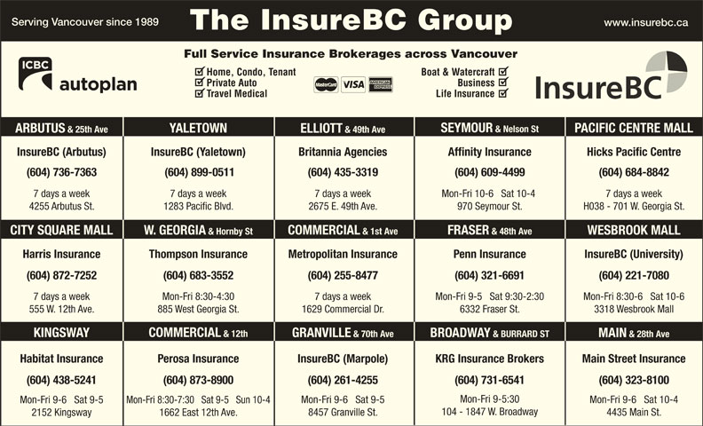 KRG Insurance (western) Inc (604-731-6541) - Display Ad - (604) 435-3319 (604) 684-8842 7 days a week7 days a week 7 days a week (604) 609-4499 Mon-Fri 10-6   Sat 10-4 H038 - 701 W. Georgia St.4255 Arbutus St. 1283 Pacific Blvd. 2675 E. 49th Ave. 970 Seymour St. FRASER & 48th Ave COMMERCIAL & 1st Ave W. GEORGIA & Hornby StCITY SQUARE MALL WESBROOK MALL Harris Insurance Thompson Insurance Penn Insurance InsureBC (University)Metropolitan Insurance (604) 255-8477 (604) 221-7080(604) 683-3552 Mon-Fri 9-5   Sat 9:30-2:307 days a week 7 days a weekMon-Fri 8:30-4:30 Mon-Fri 8:30-6   Sat 10-6 (604) 321-6691(604) 872-7252 Boat & Watercraft 1629 Commercial Dr.885 West Georgia St. 3318 Wesbrook Mall COMMERCIAL & 12th KINGSWAY GRANVILLE & 70th Ave BROADWAY & BURRARD ST MAIN & 28th Ave Main Street InsuranceHabitat Insurance InsureBC (Marpole)Perosa Insurance KRG Insurance Brokers (604) 873-8900(604) 438-5241 (604) 261-4255 (604) 731-6541 (604) 323-8100 Mon-Fri 9-5:30 Mon-Fri 9-6   Sat 10-4 Mon-Fri 9-6   Sat 9-5 Mon-Fri 8:30-7:30   Sat 9-5   Sun 10-4 Mon-Fri 9-6   Sat 9-5 104 - 1847 W. Broadway 4435 Main St. 8457 Granville St. 1662 East 12th Ave. 6332 Fraser St.555 W. 12th Ave. 2152 Kingsway Serving Vancouver since 1989 www.insurebc.ca The InsureBC Group Full Service Insurance Brokerages across Vancouver Home, Condo, Tenant Business Travel Medical Life Insurance SEYMOUR & Nelson St PACIFIC CENTRE MALL Private Auto (604) 899-0511 ELLIOTT & 25th Ave (604) 736-7363 ARBUTUS InsureBC (Yaletown) & 49th Ave Hicks Pacific CentreBritannia Agencies Affinity Insurance YALETOWN InsureBC (Arbutus)