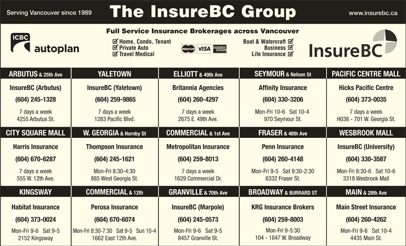 KRG Insurance Brokers (Western) Inc (604-731-6541) - Display Ad - Serving Vancouver since 1989 www.insurebc.ca The InsureBC Group 104 - 1847 W. Broadway 4435 Main St. 8457 Granville St. 1662 East 12th Ave. 2152 Kingsway Mon-Fri 9-6   Sat 9-5 Full Service Insurance Brokerages across Vancouver Home, Condo, Tenant Boat & Watercraft Private Auto Business Travel Medical Life Insurance SEYMOUR & Nelson St PACIFIC CENTRE MALL YALETOWN ARBUTUS & 25th Ave ELLIOTT & 49th Ave InsureBC (Arbutus) InsureBC (Yaletown) Hicks Pacific CentreBritannia Agencies Affinity Insurance (604) 245-1328 (604) 259-9865 (604) 260-4297 (604) 330-3206 (604) 373-0035 7 days a week7 days a week 7 days a week Mon-Fri 10-6   Sat 10-4 H038 - 701 W. Georgia St.4255 Arbutus St. 1283 Pacific Blvd. 2675 E. 49th Ave. 970 Seymour St. FRASER & 48th Ave COMMERCIAL & 1st Ave W. GEORGIA & Hornby StCITY SQUARE MALL WESBROOK MALL Harris Insurance Thompson Insurance Penn Insurance InsureBC (University)Metropolitan Insurance (604) 260-4148(604) 670-6287 (604) 259-8013 (604) 330-3587(604) 245-1621 Mon-Fri 9-5   Sat 9:30-2:307 days a week 7 days a weekMon-Fri 8:30-4:30 Mon-Fri 8:30-6   Sat 10-6 6332 Fraser St.555 W. 12th Ave. 1629 Commercial Dr.885 West Georgia St. 3318 Wesbrook Mall COMMERCIAL & 12th KINGSWAY GRANVILLE & 70th Ave BROADWAY & BURRARD ST MAIN & 28th Ave Main Street InsuranceHabitat Insurance InsureBC (Marpole)Perosa Insurance KRG Insurance Brokers (604) 670-6074(604) 373-0024 (604) 245-0573 (604) 259-8003 (604) 260-4262 Mon-Fri 9-5:30 Mon-Fri 9-6   Sat 10-4 Mon-Fri 9-6   Sat 9-5 Mon-Fri 8:30-7:30   Sat 9-5   Sun 10-4