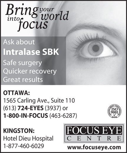 Focus Eye Centre (613-724-3937) - Display Ad - your Bring world into KINGSTON: Hotel Dieu Hospital 1-877-460-6029 www.focuseye.com (463-6287) focus Intralase SBK Safe surgery Quicker recovery Great results OTTAWA: 1565 Carling Ave., Suite 110 (613) 724-EYES Ask about (3937) or 1-800-IN-FOCUS