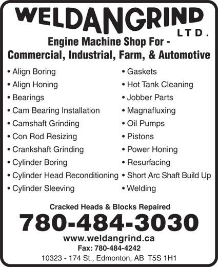Weldangrind Ltd (780-484-3030) - Annonce illustrée======= - Engine Machine Shop For - Commercial, Industrial, Farm, & Automotive Gaskets  Align Boring Hot Tank Cleaning  Align Honing Jobber Parts  Bearings Magnafluxing  Cam Bearing Installation Oil Pumps  Camshaft Grinding Pistons  Con Rod Resizing Power Honing  Crankshaft Grinding Resurfacing  Cylinder Boring Short Arc Shaft Build Up  Cylinder Head Reconditioning Welding  Cylinder Sleeving Cracked Heads & Blocks Repaired 780-484-3030 www.weldangrind.ca Fax: 780-484-4242 10323 - 174 St., Edmonton, AB  T5S 1H1  Engine Machine Shop For - Commercial, Industrial, Farm, & Automotive Gaskets  Align Boring Hot Tank Cleaning  Align Honing Jobber Parts  Bearings Magnafluxing  Cam Bearing Installation Oil Pumps  Camshaft Grinding Pistons  Con Rod Resizing Power Honing  Crankshaft Grinding Resurfacing  Cylinder Boring Short Arc Shaft Build Up  Cylinder Head Reconditioning Welding  Cylinder Sleeving Cracked Heads & Blocks Repaired 780-484-3030 www.weldangrind.ca Fax: 780-484-4242 10323 - 174 St., Edmonton, AB  T5S 1H1