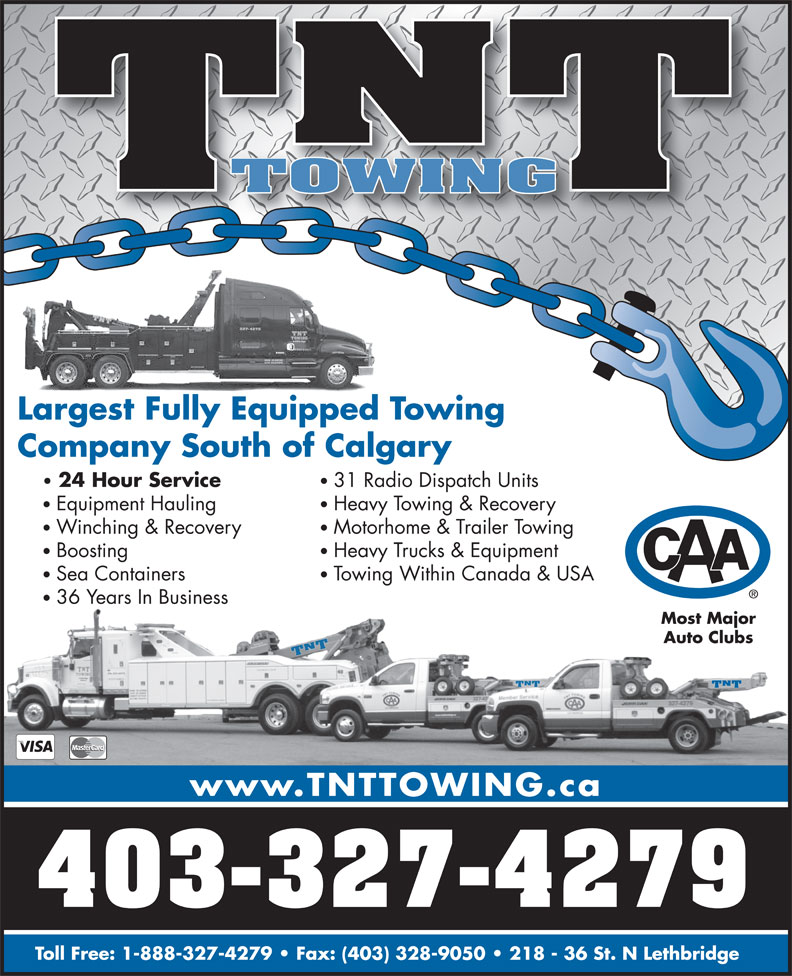 TNT Towing and Salvage Disposal (403-327-4279) - Annonce illustrée======= - TT TOWING Largest Fully Equipped TowingLargestFullyEquipped Company South of Calgary 24 Hour Service 31 Radio Dispatch Units Equipment Hauling Heavy Towing & Recovery Winching & Recovery Motorhome & Trailer Towing Boosting Heavy Trucks & Equipment Sea Containers Towing Within Canada & USA 36 Years In Business Most Major Auto Clubs TNTTNTTNT www.TNTTOWING.ca 403-327-4279 Toll Free: 1-888-327-4279   Fax: (403) 328-9050   218 - 36 St. N Lethbridge