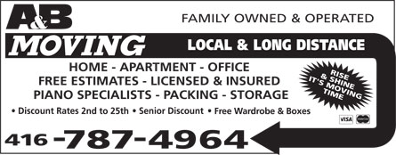 A & B Moving (416-787-4964) - Display Ad - A&B Moving Local & Long Distance family owned & operated home apartment office free estimates licensed & insured piano specialists packing storage discount rates 2nd to 25th  senior discount free wardrobe & boxes rise & shine it's moving time 416-787-4964 visa mastercard