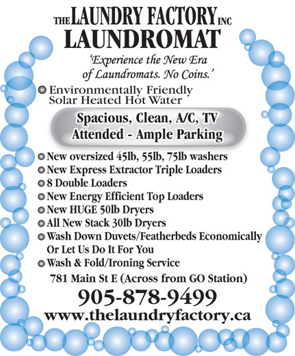Laundry Factory The Inc (905-878-9499) - Annonce illustrée======= - LAUNDROMAT Environmentally Friendly Solar Heated Hot WaterSolar Heated Hot Water Spacious, Clean, A/C, TV Attended - Ample Parking New oversized 45lb, 55lb, 75lb washers New Express Extractor Triple Loaders 8 Double Loaders New Energy Efficient Top Loaders New HUGE 50lb Dryers All New Stack 30lb Dryers Wash Down Duvets/Featherbeds Economically Or Let Us Do It For You Wash & Fold/Ironing Service 781 Main St E (Across from GO Station) 905-878-9499 www.thelaundryfactory.ca