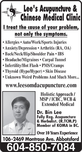 Lees Acupuncture Herbal Clinic (604-850-7084) - Display Ad - Allergies   Auto/Work/Sports Injuries Back/Neck/Hip/Shoulder Pain   IBS Headache/Migraines   Carpal Tunnel Infertility/Hot Flash   PMS/Cramps Thyroid (Hypo/Hyper)   Skin Disease Unknown Weird Problems And Much More... www.leesomdacupuncture.com Holistic Approach / MSP / ICBC, WCB & Extended Medical Dr. Bin Lee Fully Reg. Acupuncture & Herbalist. (R.TCM.P) Member of KOMA in BC. Over 10 Years Experience 106 -2469 Montrose Ave. Abbotsford Lee's Acupuncture & Chinese Medical Clinic I treat the cause of your problem, not only the symptoms. Anxiety/Depression   Arthritis (RA, OA)