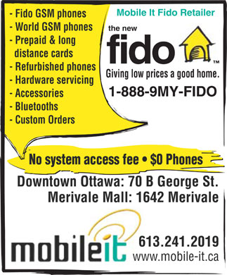 Mobile It Fido Retailer (613-241-2019) - Annonce illustrée======= - Mobile It Fido Retailer - Fido GSM phones - World GSM phones the new - Prepaid & long distance cards fido - Refurbished phones Giving low prices a good home. - Hardware servicing 1-888-9MY-FIDO - Accessories - Bluetooths - Custom Orders No system access fee   $0 Phones Downtown Ottawa: 70 B George St. Merivale Mall: 1642 Merivale 613.241.2019 www.mobile-it.ca  Mobile It Fido Retailer - Fido GSM phones - World GSM phones the new - Prepaid & long distance cards fido - Refurbished phones Giving low prices a good home. - Hardware servicing 1-888-9MY-FIDO - Accessories - Bluetooths - Custom Orders No system access fee   $0 Phones Downtown Ottawa: 70 B George St. Merivale Mall: 1642 Merivale 613.241.2019 www.mobile-it.ca