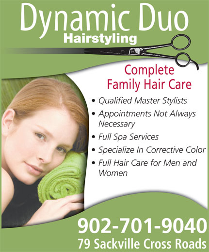 Dynamic Duo Hairstyling (902-865-8657) - Display Ad - Hairstyling Complete Family Hair Care Qualified Master Stylists Appointments Not Always Necessary Full Spa Services Specialize In Corrective Color Full Hair Care for Men and Women 902-701-9040 79 Sackville Cross Roads