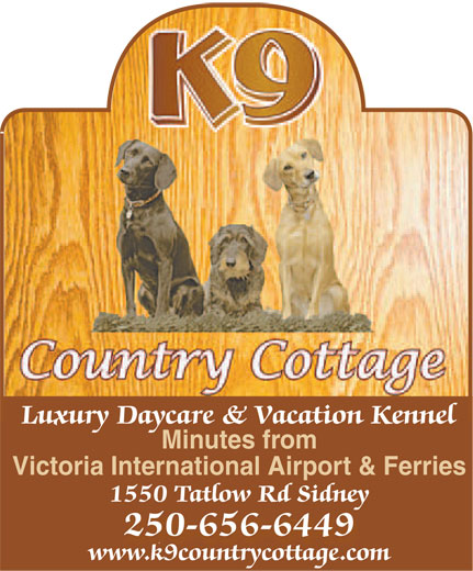 K9 Country Cottage (250-656-6449) - Annonce illustrée======= - Luxury Daycare & Vacation Kennel Minutes from Victoria International Airport & Ferries 1550 Tatlow Rd Sidney 250-656-6449 250-656-6449 www.k9countrycottage.com