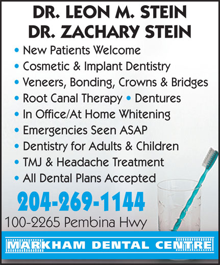 Markham Dental Centre (204-269-1144) - Display Ad - DR. LEON M. STEIN DR. ZACHARY STEIN New Patients Welcome Cosmetic & Implant Dentistry Veneers, Bonding, Crowns & Bridges Root Canal Therapy   Dentures In Office/At Home Whitening Emergencies Seen ASAP Dentistry for Adults & Children TMJ & Headache Treatment All Dental Plans Accepted 204-269-1144 100-2265 Pembina Hwy100-2265 Pembina Hwy MARKHAM DENTAL CENTRE DR. LEON M. STEIN DR. ZACHARY STEIN New Patients Welcome Cosmetic & Implant Dentistry Veneers, Bonding, Crowns & Bridges Root Canal Therapy   Dentures In Office/At Home Whitening Emergencies Seen ASAP Dentistry for Adults & Children TMJ & Headache Treatment All Dental Plans Accepted 204-269-1144 100-2265 Pembina Hwy100-2265 Pembina Hwy MARKHAM DENTAL CENTRE