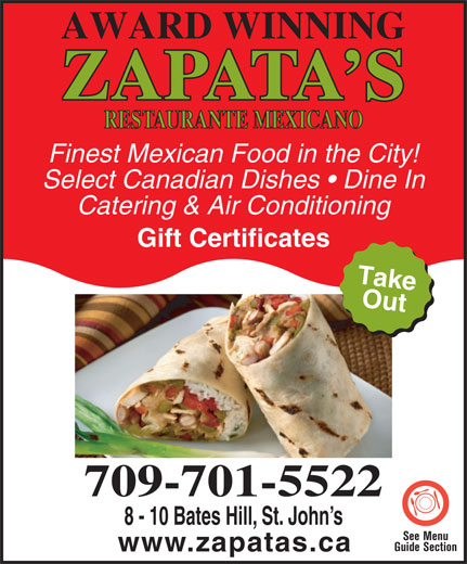 Zapata's Mexican Restaurant (709-576-6399) - Display Ad - AWARD WINNING ZAPATA S RESTAURANTE MEXICANO Finest Mexican Food in the City! Select Canadian Dishes   Dine In Catering & Air Conditioning Gift Certificates Take Out Getty Image:175388941 709-701-5522 8 - 10 Bates Hill, St. John s See Menu www.zapatas.ca Guide Section www.zapatas.ca
