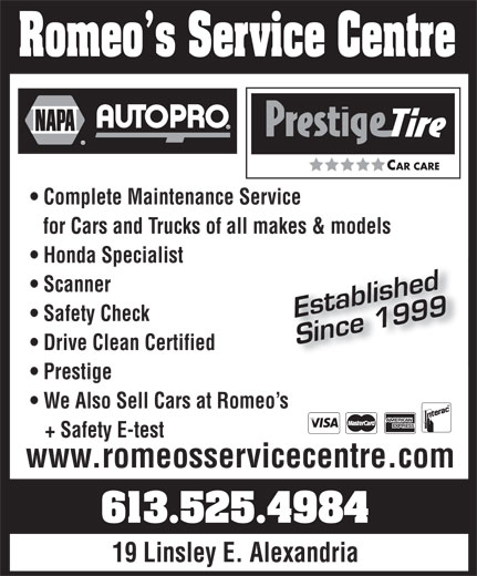 Romeo'S Service Centre (613-525-4984) - Display Ad - CAR CARE Romeo s Service Centre Complete Maintenance Service for Cars and Trucks of all makes & models Honda Specialist Scanner Established Safety Check Since 1999 Drive Clean Certified Prestige We Also Sell Cars at Romeo s + Safety E-test www.romeosservicecentre.com 613.525.4984 19 Linsley E. Alexandria