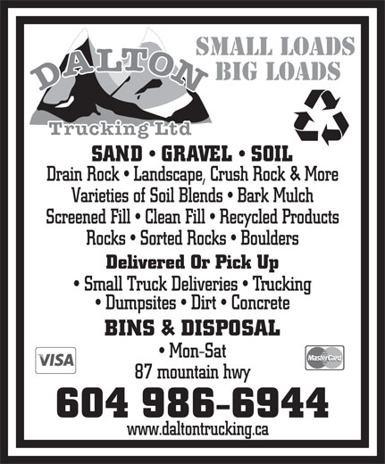 Dalton Trucking Ltd (604-986-6944) - Annonce illustrée======= - SMALL LOADS BIG LOADS SAND   GRAVEL   SOIL Drain Rock   Landscape, Crush Rock & More Varieties of Soil Blends   Bark Mulch Screened Fill   Clean Fill   Recycled Products Rocks   Sorted Rocks   Boulders Delivered Or Pick Up Small Truck Deliveries   Trucking Dumpsites   Dirt   Concrete BINS & DISPOSAL Mon-Sat 87 mountain hwy 604 986-6944 www.daltontrucking.ca SMALL LOADS BIG LOADS SAND   GRAVEL   SOIL Drain Rock   Landscape, Crush Rock & More Varieties of Soil Blends   Bark Mulch Screened Fill   Clean Fill   Recycled Products Rocks   Sorted Rocks   Boulders Delivered Or Pick Up Small Truck Deliveries   Trucking Dumpsites   Dirt   Concrete BINS & DISPOSAL Mon-Sat 87 mountain hwy 604 986-6944 www.daltontrucking.ca