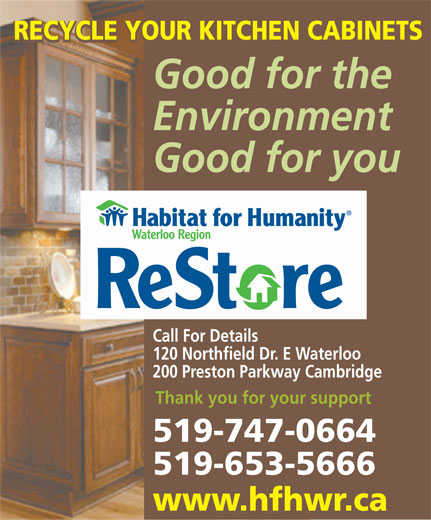 ReStore Habitat For Humanity Waterloo Region (519-747-0664) - Display Ad - RECYCLE YOUR KITCHEN CABINETS Good for the Environment Good for you Call For Details 120 Northfield Dr. E Waterloo 200 Preston Parkway Cambridge Thank you for your support 519-747-0664 519-653-5666 www.hfhwr.ca