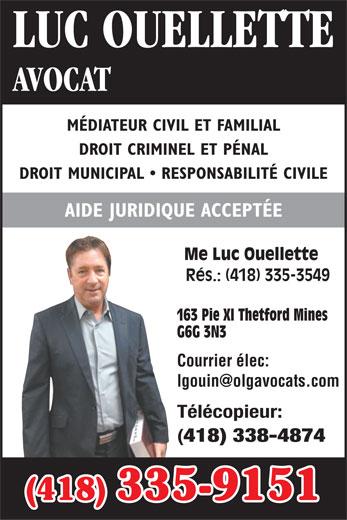 Ouellette Luc (418-335-9151) - Annonce illustrée======= - LUC OUELLETTE AVOCAT MÉDIATEUR CIVIL ET FAMILIAL DROIT CRIMINEL ET PÉNAL DROIT MUNICIPAL   RESPONSABILITÉ CIVILE AIDE JURIDIQUE ACCEPTÉE Me Luc Ouellette Rés.: (418) 335-3549 163 Pie XI Thetford Mines G6G 3N3 Courrier élec: Télécopieur: 418) 338-4874 (418) 335-9151