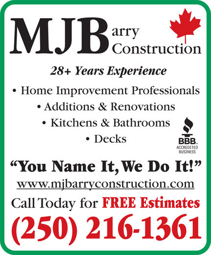 MJ Barry Construction (250-216-1361) - Annonce illustrée======= - Home Improvement Professionals Additions & Renovations Decks Kitchens & Bathrooms arry arry MB Construction 28+ Years Experience Construction 28+ Years Experience MB Home Improvement Professionals Additions & Renovations Kitchens & Bathrooms Decks You Name It, We Do It! www.mjbarryconstruction.com Call Today for FREE Estimates (250) 216-1361 You Name It, We Do It! www.mjbarryconstruction.com Call Today for FREE Estimates (250) 216-1361