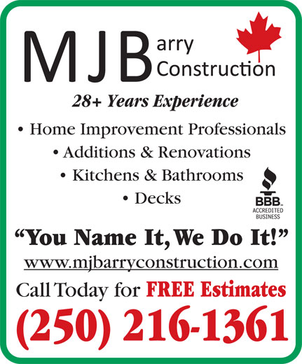 MJ Barry Construction (250-216-1361) - Annonce illustrée======= - 28+ Years Experience 28+ Years Experience Home Improvement Professionals Additions & Renovations Kitchens & Bathrooms Decks You Name It, We Do It! www.mjbarryconstruction.com Call Today for FREE Estimates (250) 216-1361 Home Improvement Professionals Additions & Renovations Kitchens & Bathrooms Decks You Name It, We Do It! www.mjbarryconstruction.com Call Today for FREE Estimates (250) 216-1361