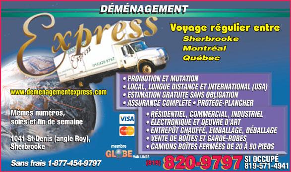 Déménagement Express Sherbrooke (819-820-9797) - Display Ad - DÉMÉNAGEMENT Voyage régulier entre Sherbrooke Montréal Québec PROMOTION ET MUTATION LOCAL, LONGUE DISTANCE ET INTERNATIONAL (USA) www.demenagementexpress.com ESTIMATION GRATUITE SANS OBLIGATION ASSURANCE COMPLÈTE   PROTÈGE-PLANCHER Mêmes numéros, RÉSIDENTIEL, COMMERCIAL, INDUSTRIEL soirs et fin de semaine ÉLECTRONIQUE ET OEUVRE D ART ENTREPÔT CHAUFFÉ, EMBALLAGE, DÉBALLAGE 1041 St-Denis (angle Roy), VENTE DE BOÎTES ET GARDE-ROBES 1041 St-Denis (angle Roy), VENTE DE BOÎTES ET GARDE-ROBES membre Sherbrooke CAMIONS BOÎTES FERMÉES DE 20 À 50 PIEDS Sherbrooke CAMIONS BOÎTES FERMÉES DE 20 À 50 PIEDS VAN LINES SI OCCUPÉ (819) Sans frais 1-877-454-9797 819-571-4941 820-9797 819-571-4941 820-9797
