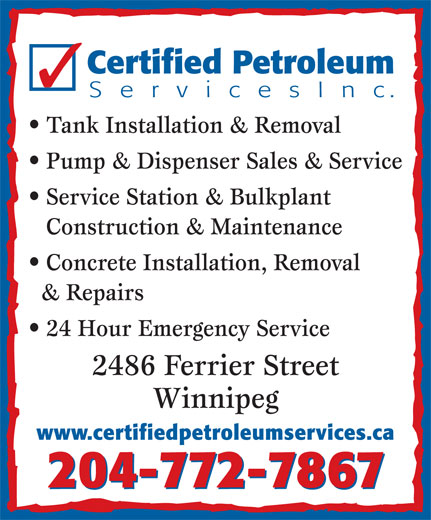 Certified Petroleum Services Inc (204-772-7867) - Display Ad - Certified Petroleum S e r v i c e s I n c. Tank Installation & Removal Pump & Dispenser Sales & Service Service Station & Bulkplant Construction & Maintenance Concrete Installation, Removal & Repairs 24 Hour Emergency Service 2486 Ferrier Street Winnipeg www.certifiedpetroleumservices.ca 204-772-7867